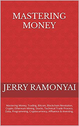 Mastering Money: Mastering Money, Trading, Bitcoin, Blockchain Revolution, Crypto, Ethereum Mining, Stocks, Technical Trade Process, Data, Programming, ... Affluence & Investing. (English Edition)