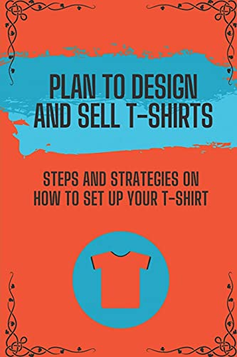Plan To Design And Sell T-Shirts: Steps And Strategies On How To Set Up Your T-Shirt: Print T-Shirts Guide
