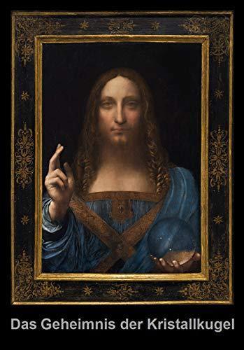 Das Geheimnis der Kristallkugel im Gemälde, Salvator mundi, von Leonardo da Vinci: Und was uns dieses Geheimnis über die Echtheit des Gemäldes sagt