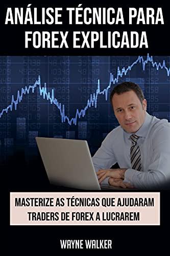 Análise Técnica para Forex Explicada: Masterize as Técnicas Que Ajudaram Traders de Forex a Lucrarem