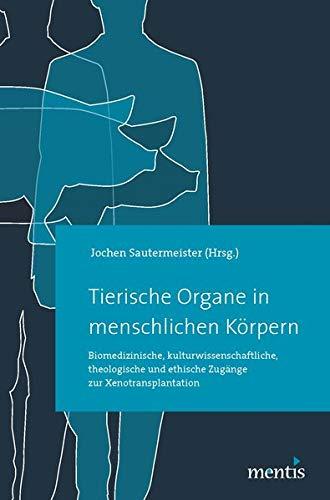 Tierische Organe in menschlichen Körpern: Biomedizinische, kulturwissenschaftliche, theologische und ethische Zugänge zur Xenotransplantation
