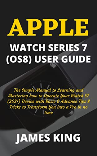 APPLE WATCH SERIES 7 (OS8) USER GUIDE: The Simple Manual to Learning and Mastering how to Operate Your Watch S7 (2021) Device with Basic & Advance Tips ... You into a Pro in no time (English Edition)