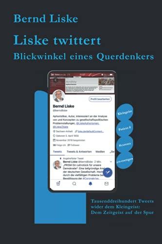 Liske twittert Blickwinkel eines Querdenkers: Tausenddreihundert Tweets wider dem Kleingeist: Dem Zeitgeist auf der Spur