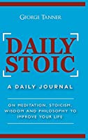 Daily Stoic - Hardcover Version: A Daily Journal: On Meditation, Stoicism, Wisdom and Philosophy to Improve Your Life: A Daily Journal: On Meditation, Stoicism, Wisdom and Philosophy to Improve Your Life