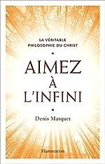 Aimez à l'infini - La véritable philosophie du Christ de Denis Marquet