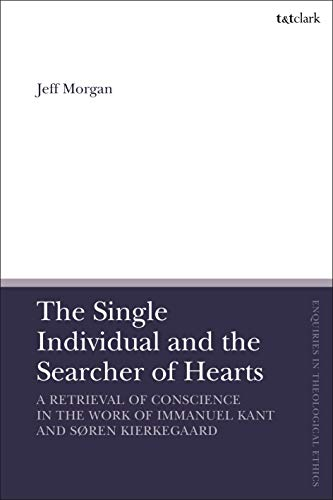 The Single Individual and the Searcher of Hearts: A Retrieval of Conscience in the Work of Immanuel Kant and Søren Kierkegaard (T&T Clark Enquiries in Theological Ethics) (English Edition)