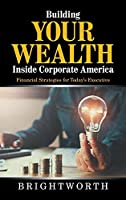 Building Your Wealth Inside Corporate America: Financial Strategies for Today's Executive