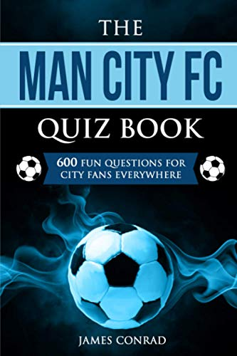 The Man City FC Quiz Book: 600 Fun Questions For City Fans Everywhere (Quizzes for Football Fans)