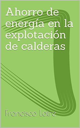 Ahorro de energía en la explotación de calderas industriales (Temas técnicoprácticos sobre diseño y prestaciones de las calderas de vapor nº 26)