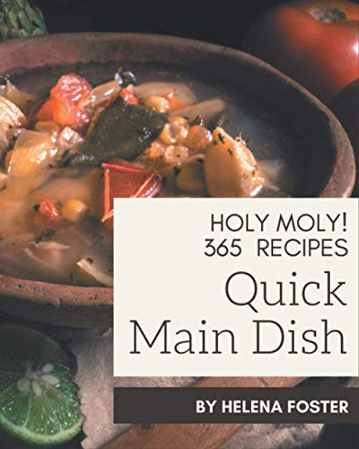 Holy Moly! 365 Quick Main Dish Recipes: Making More Memories in your Kitchen with Quick Main Dish Cookbook!
