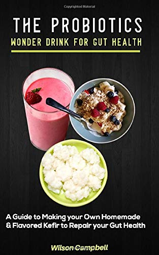 THE PROBIOTICS WONDER DRINK FOR GUT HEALTH: A Guide to Making your own Homemade and Flavored Kefir to Repair your Gut Health