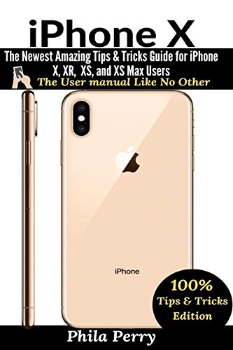 iPhone X: The Newest Amazing Tips & Tricks Guide for iPhone X, XR, XS, and XS Max Users