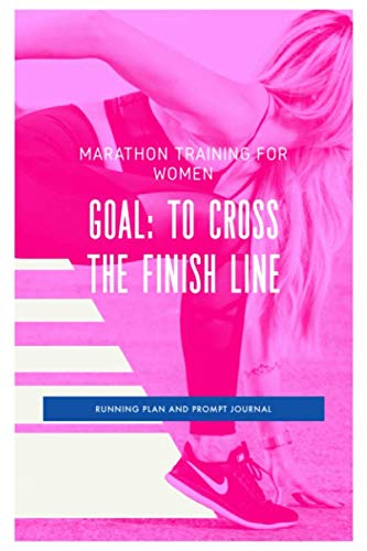 Marathon Training For Women Goal To Cross The Finish Line Running Plan and Prompt Journal: A Complete Training Schedule and Planner for your First ... it. Plan is for 6 months / 26 weeks.