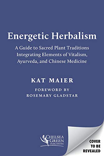 Energetic Herbalism: A Guide to Sacred Plant Traditions Integrating Elements of Vitalism, Ayurveda, and Chinese Medicine