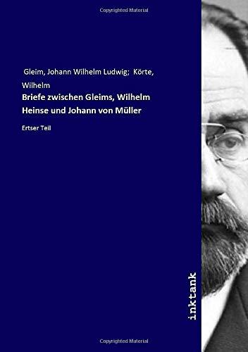Briefe zwischen Gleims, Wilhelm Heinse und Johann von Müller: Ertser Teil