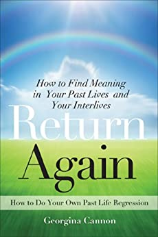 Return Again: How to Find Meaning in Your Past Lives and Your Interlives by [Georgina Cannon]