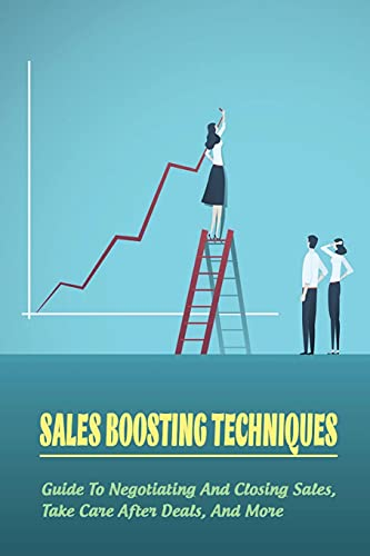Sales Boosting Techniques: Guide To Negotiating And Closing Sales, Take Care After Deals, And More: Full A-Z Of Sales Tips