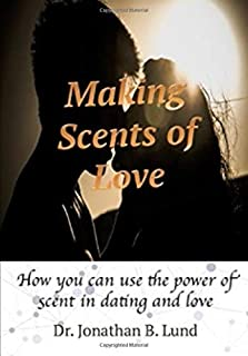 Making Scents Of Love: How You Can Use The Power of Scent In Dating and Love