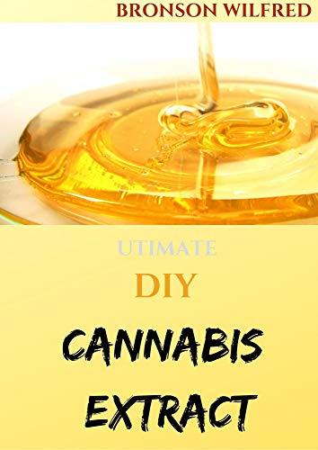 UTIMATE DIY CANNABIS EXTRACT: Your Complete Manual To Cannabis Extraction and Extracts (English Edition)