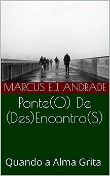 Ponte(O) De (Des)Encontro(S): Quando a Alma Grita (Portuguese Edition) by [Marcus E.J. Andrade]