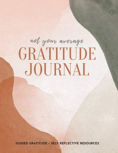 Not Your Average Gratitude Journal: Guided Gratitude + Self Reflection Resources (Daily Gratitude, Mindfulness and Happiness Journal for Women)