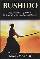 Bushido: The Samurai Code of Honour - the Truth About Japanese Samurai Wisdom