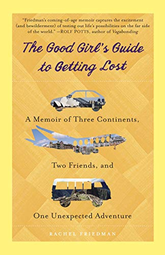 The Good Girl's Guide to Getting Lost: A Memoir of Three Continents, Two Friends, and...