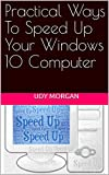 Practical Ways To Speed Up Your Windows 10 Computer: Windows 10 PC Speed Up Manual, Easy to Use for Dummies, Seniors, Beginners & Pros (English Edition)