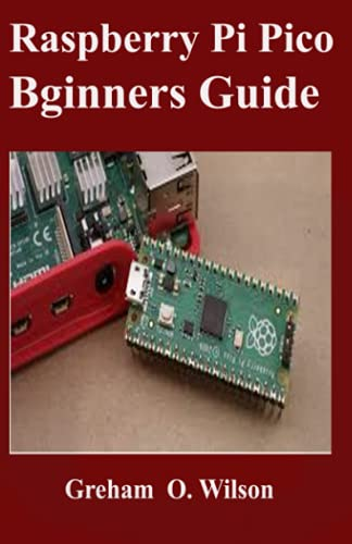 Raspberry Pi Pico Beginner's Guide: The Latest Guide to Master Your Raspberry Pi Pico and Build Amazing Project like A PRO