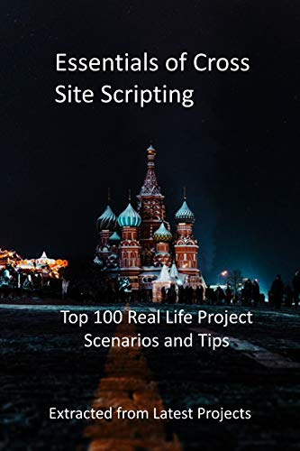 Essentials of Cross Site Scripting: Top 100 Real Life Project Scenarios and Tips - Extracted from Latest Projects (English Edition)