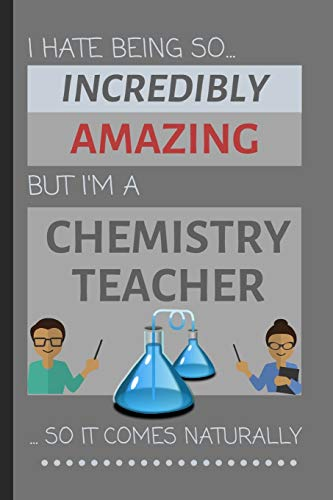I Hate Being So Incredibly Amazing But I'm A Chemistry Teacher... So It Comes Naturally: Funny Lined Notebook / Journal Gift Idea for School & Work