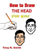 How to Draw The Head for Kids: Ears, Nose, Eyes and the chin Step by Step Techniques 160 pages