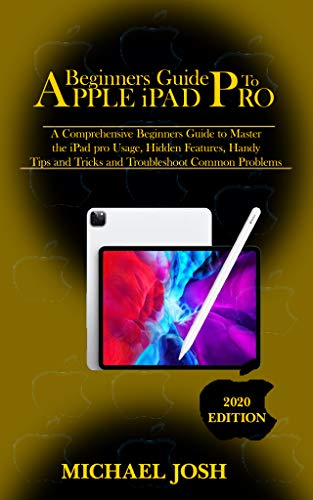 Beginners Guide To Apple iPad Pro: A Comprehensive Beginners Guide to Master the iPad pro Usage, Hidden Features, Handy Tips and Tricks and Troubleshoot Common Problems (English Edition)