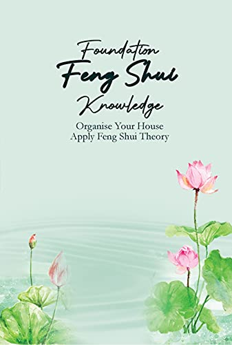 Foundation Feng Shui Knowledge: Organise Your House Apply Feng Shui Theory: Feng Shui Guide Book (English Edition)