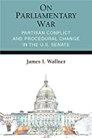 On Parliamentary War: Partisan Conflict and Procedural Change in the US Senate (Legislative Politics & Policy Making)