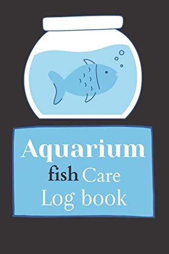 Aquarium fish care log book : complete aquarium logbook maintenance , record all the necesseries informations :fish health , fish behavior , water quality , and aquarium checklist to fill in...