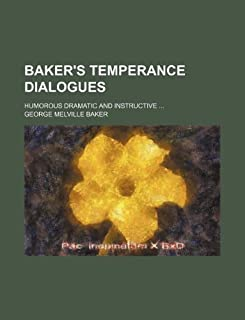 Baker's Temperance Dialogues; Humorous Dramatic and Instructive