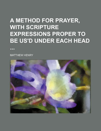 A method for prayer, with Scripture expressions proper to be us'd under each head