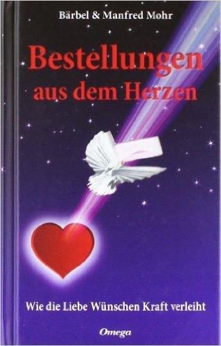 Bestellungen aus dem Herzen: Wie die Liebe Wünschen Kraft verleiht von Bärbel & Manfred Mohr ( 8. März 2010 )