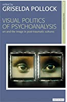 Visual Politics of Psychoanalysis: Art and the Image in Post-Traumatic Cultures (New Encounters: Arts, Cultures, Concepts)