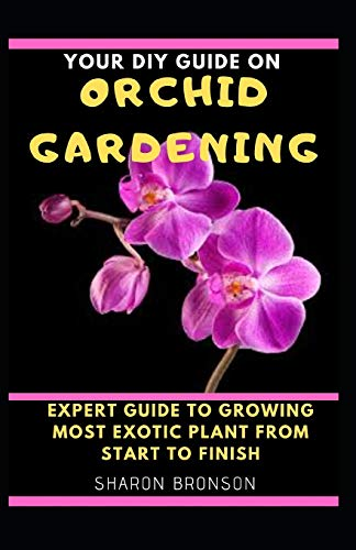 Your DIY Guide on Orchid Gardening: Expert Guide To Growing Most Exotic Plant from start to finish!