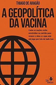 A Geopolítica da Vacina: Como as nações estão envolvidas na corrida para vencer o vírus e o que está em jogo por trás de tudo isso eBook: Aragão, Thiago de: Amazon.com.br: Livros