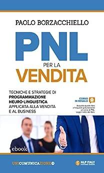 PNL per la vendita: Tecniche e strategie di Programmazione Neuro-Linguistica applicata alla vendita e al business di [Paolo Borzacchiello]
