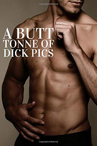 A butt tonne of dick pics: gag gifts funny book for men and women notebook journal