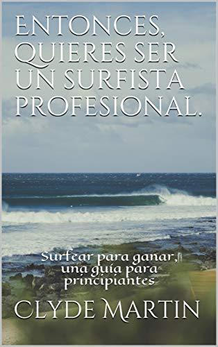 Entonces, quieres ser un surfista profesional.: Surfear para ganar, una guía para principiantes eBook: Martin, Clyde: Amazon.es: Tienda Kindle