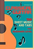 Classical Guitar : 150 Sheet Music and TABs for Beginner Level (Classical Guitar Sheet Music and TABs Book 1)
