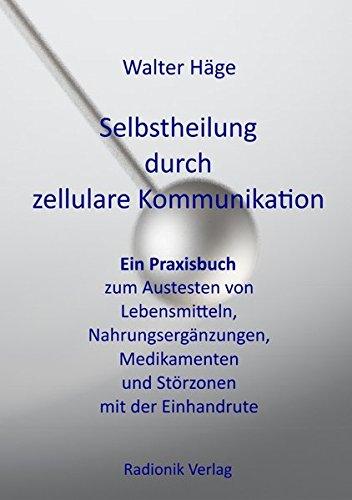 Selbstheilung durch zellulare Kommunikation: Ein Praxisbuch zum Austesten von Lebensmitteln, Nahrungsergänzungen, Medikamenten und Störungszonen mit der Einhandrute