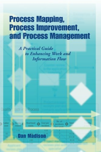 Process Mapping, Process Improvement and Process Management: A Practical Guide to Enhancing Work Flow and Information Fl