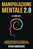 MANIPOLAZIONE MENTALE 2.0 : 3 Libri In 1: Manipolazione Mentale, Il Manuale Del Linguaggio Del Corpo e Psicologia Oscura