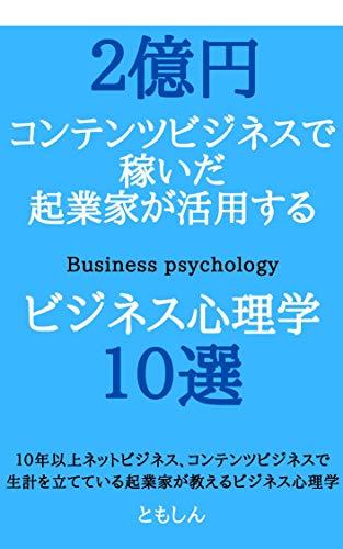 2億円コンテンツビジネスで稼いだ起業家が活用するビジネス心理学10選: 10年以上ネットビジネス、コンテンツビジネスで生計を立てている起業家が教えるビジネス心理学